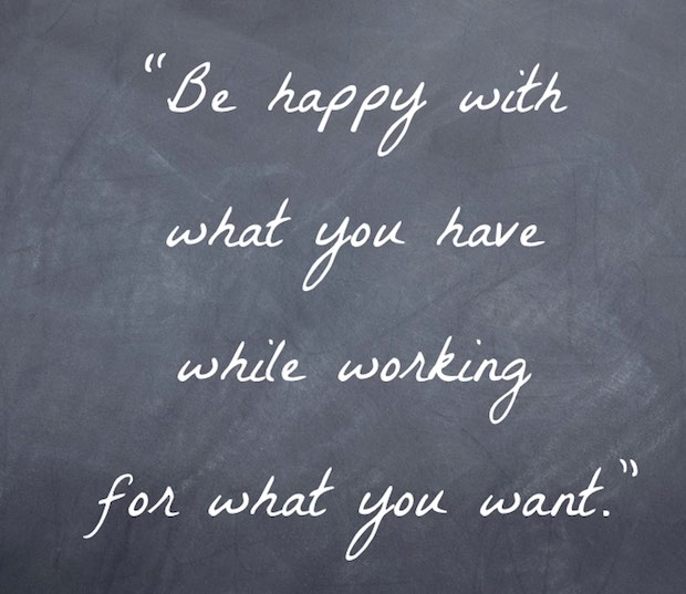 """Be happy with what you have while working for what you want."""